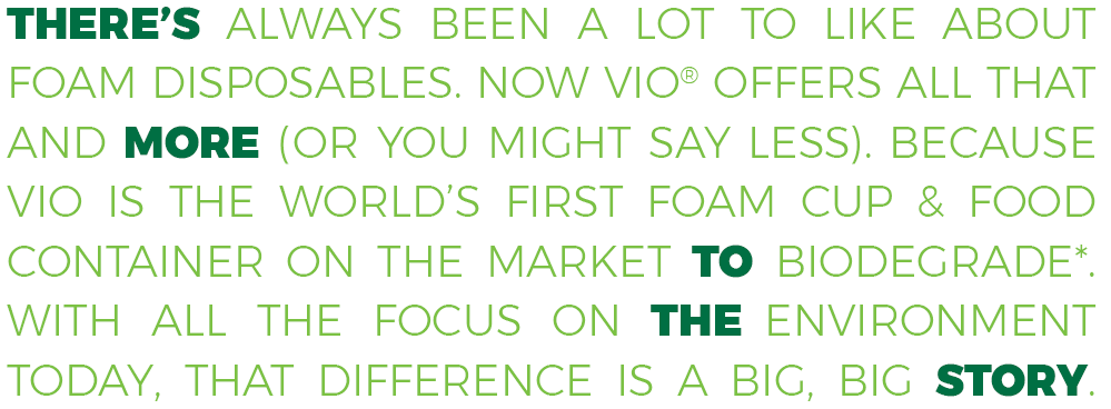 THERE'S ALWAYS BEEN A LOT TO LIKE ABOUT FOAM DISPOSABLES. NOW VIO™ OFFERS ALL THAT AND MORE. (OR YOU MIGHT SAY LESS.) BECAUSE VIO IS THE WORLD'S FIRST FOAM CUPS & FOOD CONTAINER ON THE MARKET TO BIODEGRADE*. WITH ALL THE FOCUS ON THE ENVIRONMENT TODAY, THAT DIFFERENCE IS A BIG, BIG STORY.